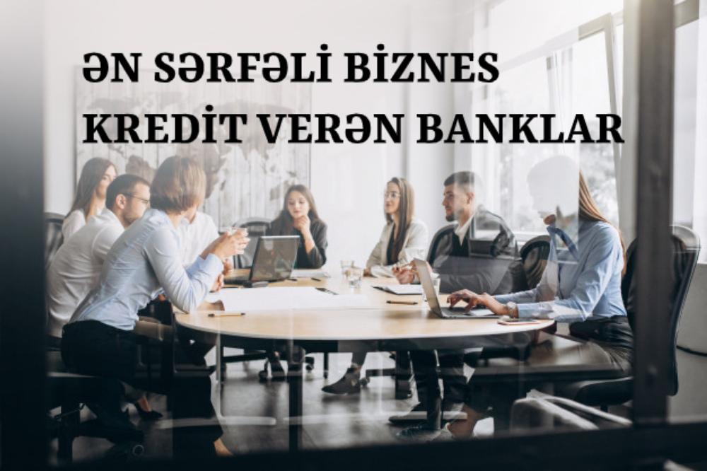 Ən sərfəli biznes krediti verən banklar - ARAŞDIRMA