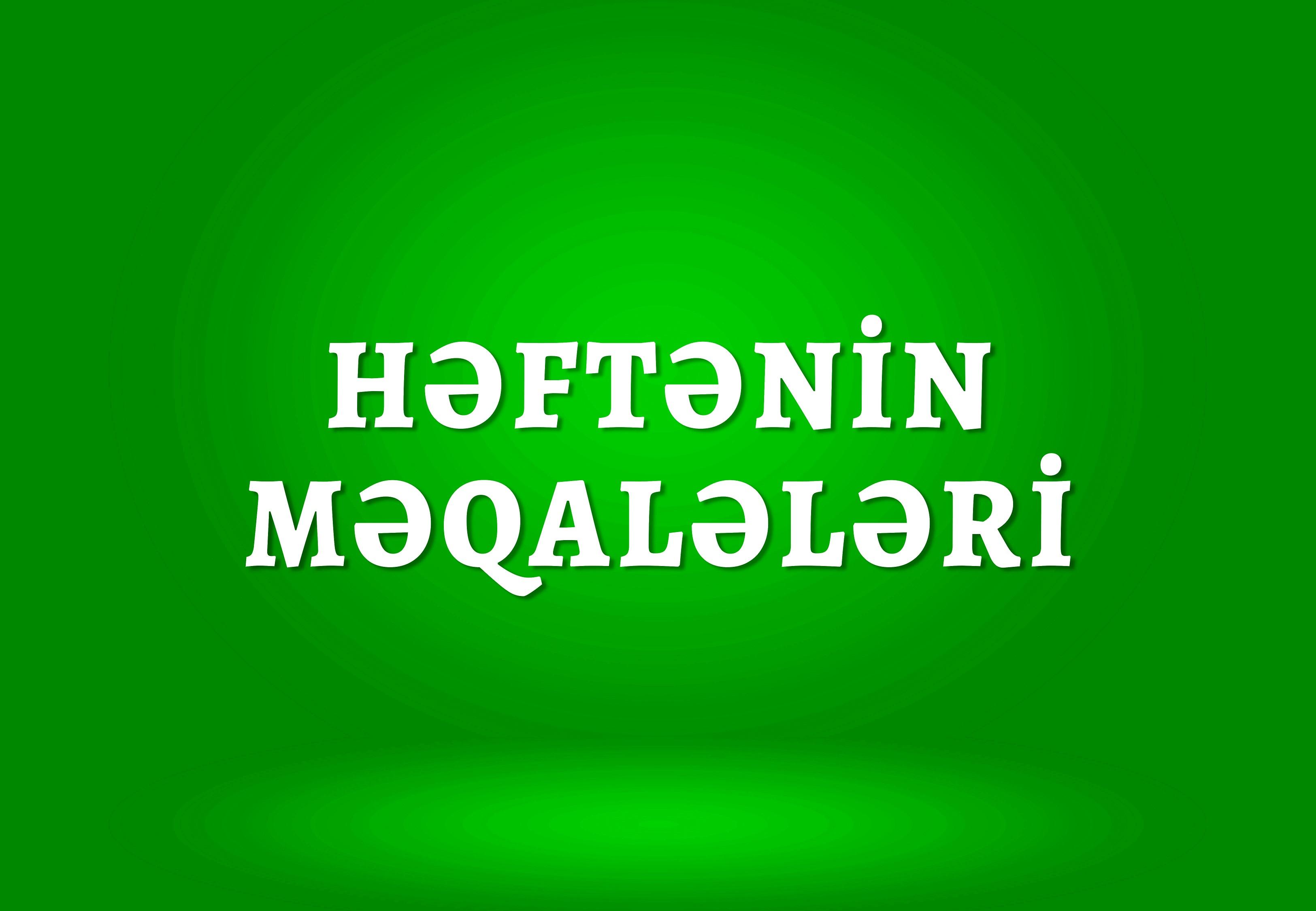 HƏFTƏNİN ƏN MARAQLI MƏQALƏLƏRİ