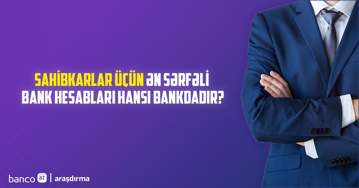 Sahibkarlar üçün ən sərfəli bank hesabları hansı bankdadır? - ARAŞDIRMA